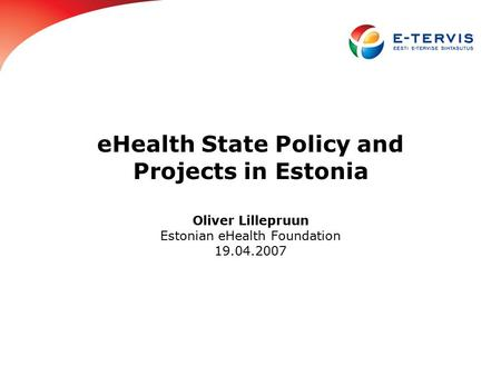 EHealth State Policy and Projects in Estonia Oliver Lillepruun Estonian eHealth Foundation 19.04.2007.