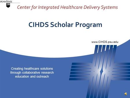 Center for Integrated Healthcare Delivery Systems Creating healthcare solutions through collaborative research education and outreach www.CIHDS.psu.edu.