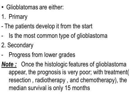 Glioblatomas are either: 1.Primary - The patients develop it from the start -Is the most common type of glioblastoma 2. Secondary -Progress from lower.