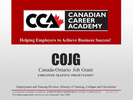 COJG Canada-Ontario Job Grant EMPLOYER TRAINING PRESENTATION Employment and Training Division, Ministry of Training, Colleges and Universities CANADIAN.