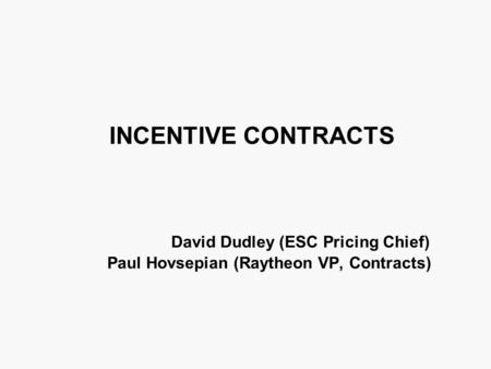 INCENTIVE CONTRACTS David Dudley (ESC Pricing Chief) Paul Hovsepian (Raytheon VP, Contracts)