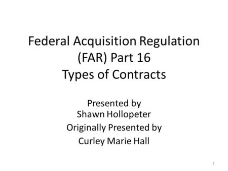 Federal Acquisition Regulation (FAR) Part 16 Types of Contracts Presented by Shawn Hollopeter Originally Presented by Curley Marie Hall 1.