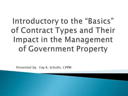 Presented by: Fay K. Schulte, CPPM.  Government contracts can be complex and managing Government property against different types of contracts can be.