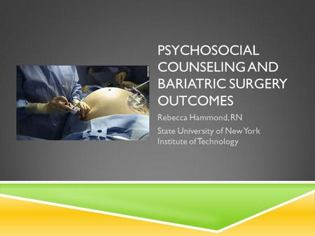 PSYCHOSOCIAL COUNSELING AND BARIATRIC SURGERY OUTCOMES Rebecca Hammond, RN State University of New York Institute of Technology.