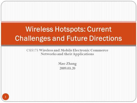CSI5175 Wireless and Mobile Electronic Commerce Networks and their Applications Mao Zhang 2009.03.20 Wireless Hotspots: Current Challenges and Future Directions.