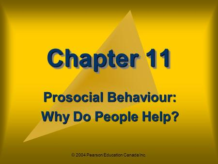 © 2004 Pearson Education Canada Inc. Chapter 11 Prosocial Behaviour: Why Do People Help?