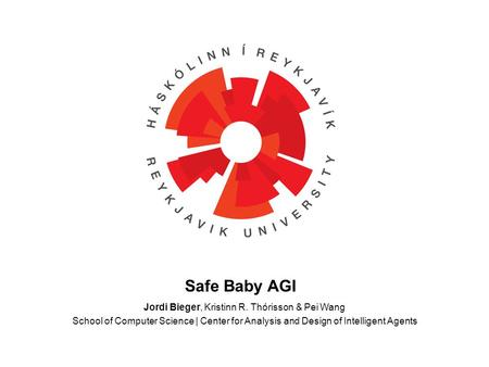 Jordi Bieger, Kristinn R. Thórisson & Pei Wang School of Computer Science | Center for Analysis and Design of Intelligent Agents Safe Baby AGI.