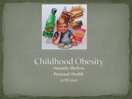 "Amanda Shelton Personal Health 12/8/2013. Childhood <strong>Obesity</strong> has become an overwhelming epidemic <strong>in</strong> the United States. ""Today, about one <strong>in</strong> three American."