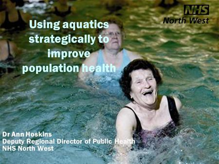 Aquatics and health Using aquatics strategically to improve population health Dr Ann Hoskins Deputy Regional Director of Public Health NHS North West.
