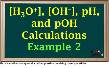 Here's another example calculation question involving these quantities [H 3 O + ], [OH – ], pH, and pOH Calculations Example 2.