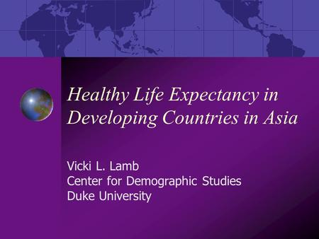 Healthy Life Expectancy in Developing Countries in Asia Vicki L. Lamb Center for Demographic Studies Duke University.