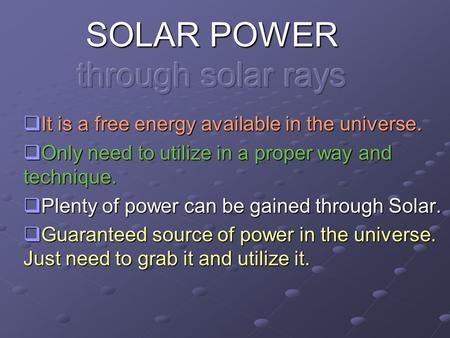  It is a free energy available in the universe.  Only need to utilize in a proper way and technique.  Plenty of power can be gained through Solar. 