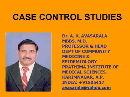 CASE CONTROL STUDIES Dr. A. K. AVASARALA MBBS, M.D. PROFESSOR & HEAD DEPT OF COMMUNITY MEDICINE & EPIDEMIOLOGY PRATHIMA INSTITUTE OF MEDICAL SCIENCES,