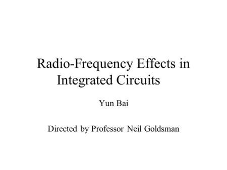 Radio-Frequency Effects in Integrated Circuits Yun Bai Directed by Professor Neil Goldsman.