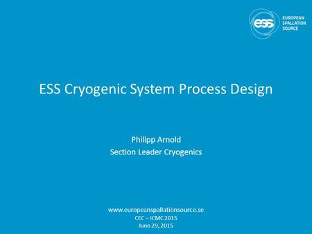 ESS Cryogenic System Process Design Philipp Arnold Section Leader Cryogenics www.europeanspallationsource.se CEC – ICMC 2015 June 29, 2015.