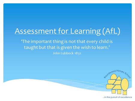 Assessment for Learning (AfL) 'The important thing is not that every child is taught but that is given the wish to learn.' John Lubbock 1832.