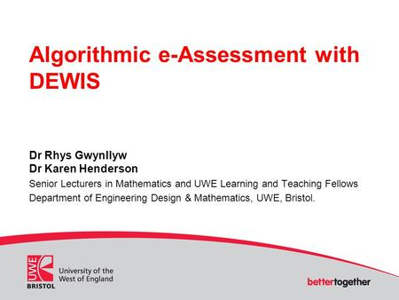 Algorithmic e-Assessment with DEWIS Dr Rhys Gwynllyw Dr Karen Henderson Senior Lecturers in Mathematics and UWE Learning and Teaching Fellows Department.