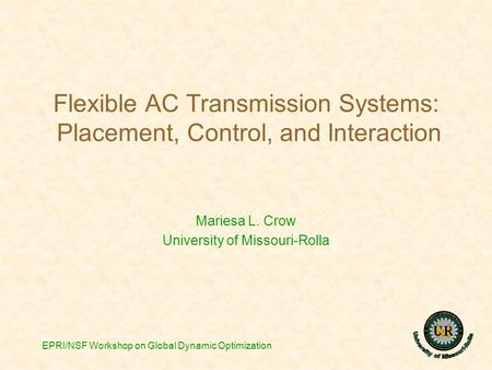 EPRI/NSF Workshop on Global Dynamic Optimization Flexible AC Transmission Systems: Placement, Control, and Interaction Mariesa L. Crow University of Missouri-Rolla.