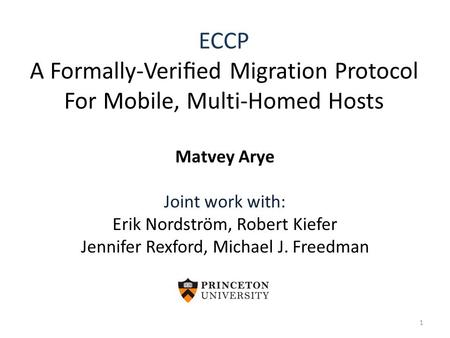 ECCP A Formally-Verified Migration Protocol For Mobile, Multi-Homed Hosts Matvey Arye Joint work with: Erik Nordström, Robert Kiefer Jennifer Rexford, Michael.
