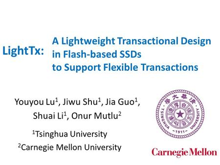 A Lightweight Transactional Design in Flash-based SSDs to Support Flexible Transactions Youyou Lu 1, Jiwu Shu 1, Jia Guo 1, Shuai Li 1, Onur Mutlu 2 LightTx:
