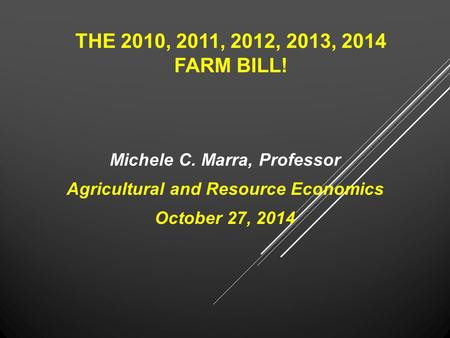 THE 2010, 2011, 2012, 2013, 2014 FARM BILL! Michele C. Marra, Professor Agricultural and Resource Economics October 27, 2014.