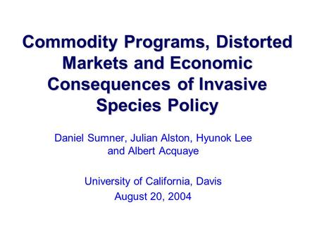 Commodity Programs, Distorted Markets and Economic Consequences of Invasive Species Policy Daniel Sumner, Julian Alston, Hyunok Lee and Albert Acquaye.