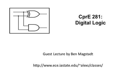 Guest Lecture by Ben Magstadt  CprE 281: Digital Logic.