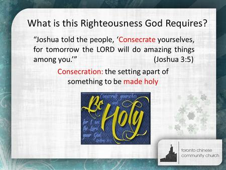 "What is this Righteousness God Requires? ""Joshua told the people, 'Consecrate yourselves, for tomorrow the LORD will do amazing things among you.'"" (Joshua."