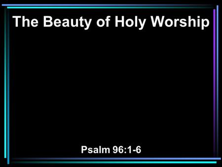 The Beauty of Holy Worship Psalm 96:1-6. 1 Oh, sing to the LORD a new song! Sing to the LORD, all the earth. 2 Sing to the LORD, bless His name; Proclaim.