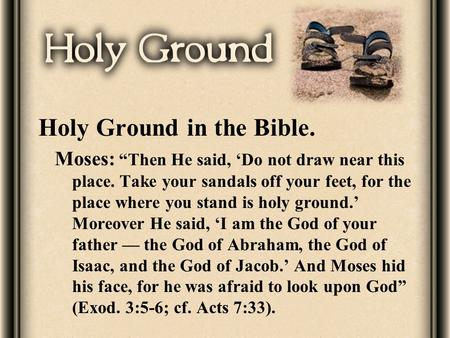 "Holy Ground in the Bible. Moses: ""Then He said, 'Do not draw near this place. Take your sandals off your feet, for the place where you stand is holy ground.'"