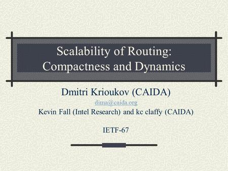 Scalability of Routing: Compactness and Dynamics Dmitri Krioukov (CAIDA) Kevin Fall (Intel Research) and kc claffy (CAIDA) IETF-67.