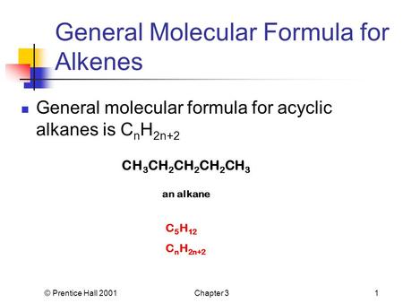 © Prentice Hall 2001Chapter 31 General Molecular Formula for Alkenes General molecular formula for acyclic alkanes is C n H 2n+2 CH 3 CH 2 CH 2 CH 2 CH.