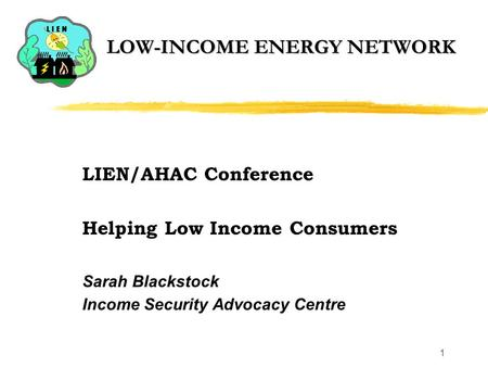1 LOW-INCOME ENERGY NETWORK LIEN/AHAC Conference Helping Low Income Consumers Sarah Blackstock Income Security Advocacy Centre.