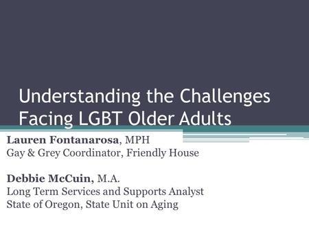 Understanding the Challenges Facing LGBT Older Adults Lauren Fontanarosa, MPH Gay & Grey Coordinator, Friendly House Debbie McCuin, M.A. Long Term Services.