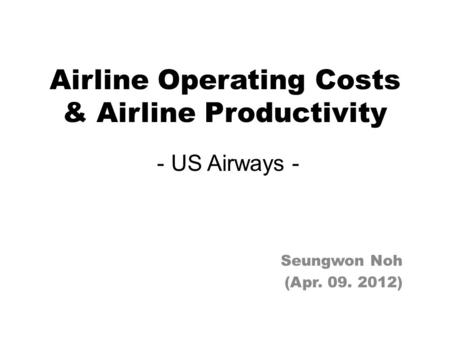 Airline Operating Costs & Airline Productivity - US Airways - Seungwon Noh (Apr. 09. 2012)