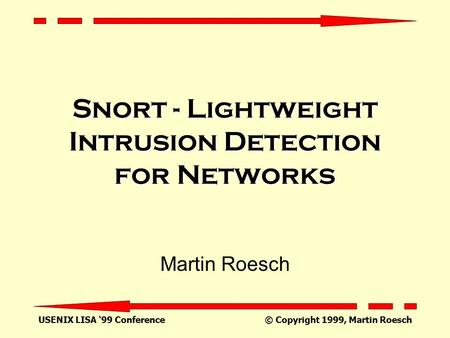 USENIX LISA '99 Conference © Copyright 1999, Martin Roesch Snort - Lightweight Intrusion Detection for Networks Martin Roesch.