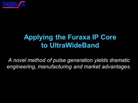 Applying the Furaxa IP Core to UltraWideBand A novel method of pulse generation yields dramatic engineering, manufacturing and market advantages.