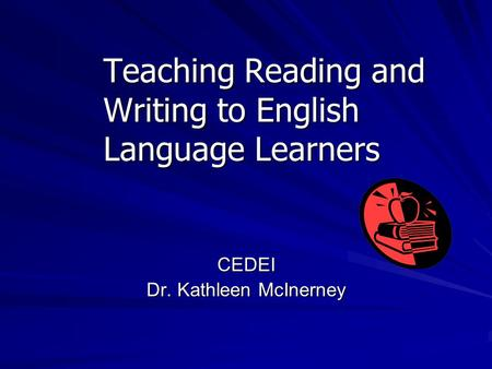 Teaching Reading and Writing to English Language Learners CEDEI Dr. Kathleen McInerney.