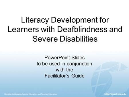 Literacy Development for Learners with Deafblindness and Severe Disabilities PowerPoint Slides to be used in conjunction with the Facilitator's Guide.