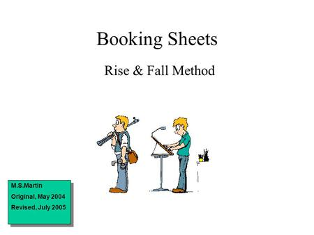 Booking Sheets Rise & Fall Method M.S.Martin Original, May 2004 Revised, July 2005 M.S.Martin Original, May 2004 Revised, July 2005.