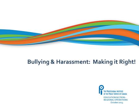 22 EDUCATION SECTION – REGIONAL OPERATIONS October 2013 Bullying & Harassment: Making it Right!