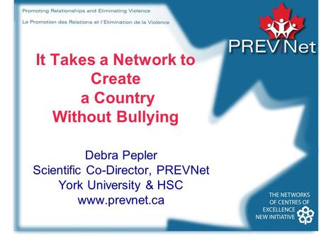 It Takes a Network to Create a Country Without Bullying Debra Pepler Scientific Co-Director, PREVNet York University & HSC www.prevnet.ca.