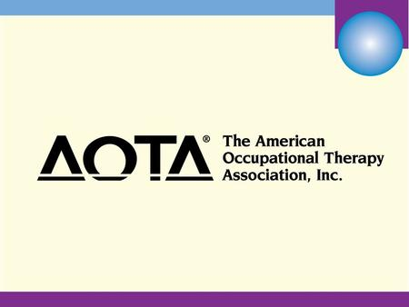 AOTA is a Partner in your Practice Be a Member! Centennial Vision We envision that occupational therapy is: Powerful Widely recognized Science-driven.