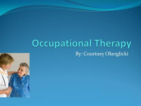 By: Courtney Okerglicki. Why I chose Occupational Therapy Help people Work with people Experience what they go through Saw at Career Valley.
