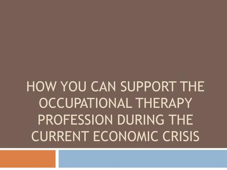 HOW YOU CAN SUPPORT THE OCCUPATIONAL THERAPY PROFESSION DURING THE CURRENT ECONOMIC CRISIS.