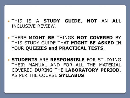 THIS IS A STUDY GUIDE, NOT AN ALL INCLUSIVE REVIEW. THERE MIGHT BE THINGS NOT COVERED BY THIS STUDY GUIDE THAT MIGHT BE ASKED IN YOUR QUIZZES and PRACTICAL.