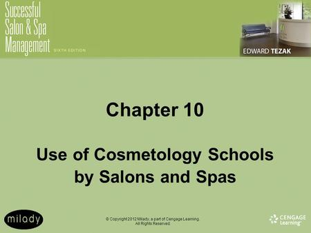 © Copyright 2012 Milady, a part of Cengage Learning. All Rights Reserved. Chapter 10 Use of Cosmetology Schools by Salons and Spas.