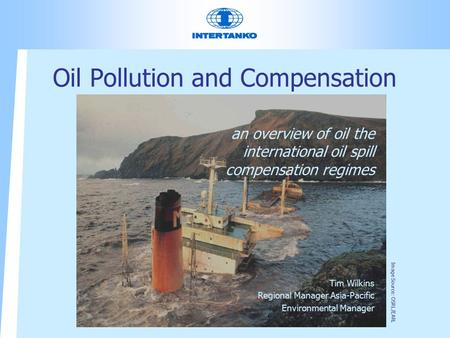 Oil Pollution and Compensation an overview of oil the international oil spill compensation regimes Tim Wilkins Regional Manager Asia-Pacific Environmental.