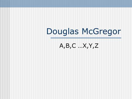 Douglas McGregor A,B,C …X,Y,Z. McGregor's Profile Bachelor's from Wayne State University District manager of retail gas company Worked with transient.