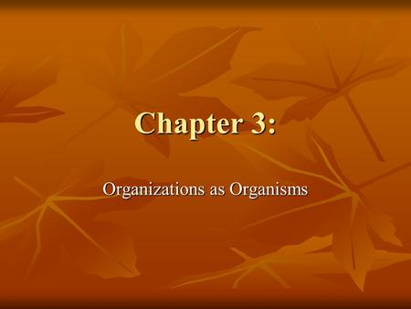 Chapter 3: Organizations as Organisms. Organisms Machines are not affected by their environment for the most part. Is this true about organizations? Machines.